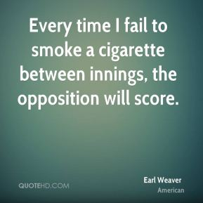 Earl Weaver - Every time I fail to smoke a cigarette between innings, the opposition will score.