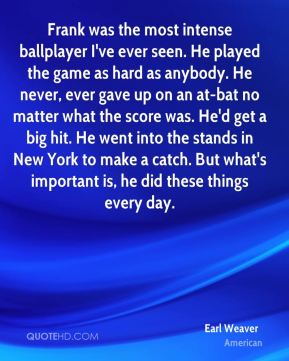 Earl Weaver - Frank was the most intense ballplayer I've ever seen. He played the game as hard as anybody. He never, ever gave up on an at-bat no matter what the score was. He'd get a big hit. He went into the stands in New York to make a catch. But what's important is, he did these things every day.