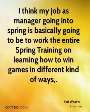 I think my job as manager going into spring is basically going to be to work the entire Spring Training on learning how to win games in different kind of ways.
