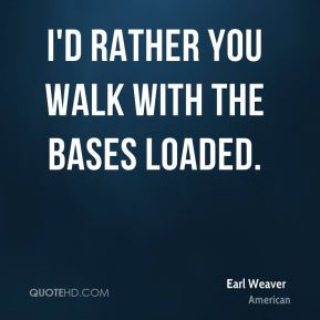 I'd rather you walk with the bases loaded.