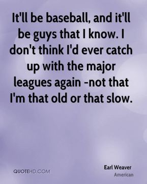 It'll be baseball, and it'll be guys that I know. I don't think I'd ever catch up with the major leagues again -not that I'm that old or that slow.
