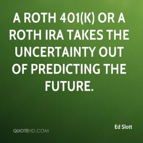 Ed Slott - A Roth 401(k) or a Roth IRA takes the uncertainty out of predicting the future.