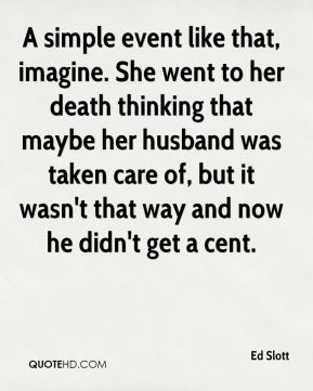A simple event like that, imagine. She went to her death thinking that maybe her husband was taken care of, but it wasn't that way and now he didn't get a cent.