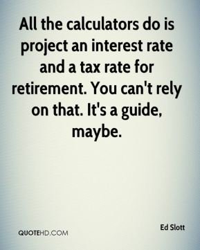 Ed Slott - All the calculators do is project an interest rate and a tax rate for retirement. You can't rely on that. It's a guide, maybe.