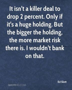 Ed Slott - It isn't a killer deal to drop 2 percent. Only if it's a huge holding. But the bigger the holding, the more market risk there is. I wouldn't bank on that.