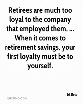 Ed Slott - Retirees are much too loyal to the company that employed them, ... When it comes to retirement savings, your first loyalty must be to yourself.