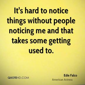 Edie Falco - It's hard to notice things without people noticing me and that takes some getting used to.