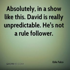 Absolutely, in a show like this. David is really unpredictable. He's not a rule follower.