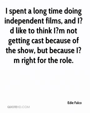 Edie Falco - I spent a long time doing independent films, and I?d like to think I?m not getting cast because of the show, but because I?m right for the role.