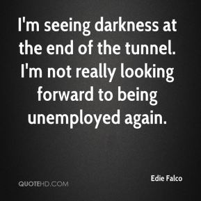 I'm seeing darkness at the end of the tunnel. I'm not really looking forward to being unemployed again.