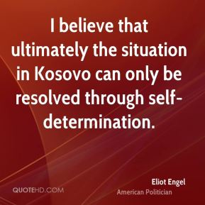 Eliot Engel - I believe that ultimately the situation in Kosovo can only be resolved through self-determination.