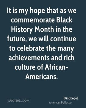 Eliot Engel - It is my hope that as we commemorate Black History Month in the future, we will continue to celebrate the many achievements and rich culture of African-Americans.