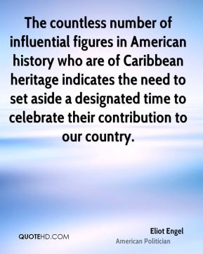 Eliot Engel - The countless number of influential figures in American history who are of Caribbean heritage indicates the need to set aside a designated time to celebrate their contribution to our country.