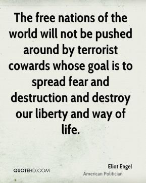 Eliot Engel - The free nations of the world will not be pushed around by terrorist cowards whose goal is to spread fear and destruction and destroy our liberty and way of life.