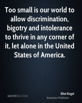 Eliot Engel - Too small is our world to allow discrimination, bigotry and intolerance to thrive in any corner of it, let alone in the United States of America.
