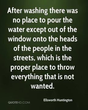 Ellsworth Huntington - After washing there was no place to pour the water except out of the window onto the heads of the people in the streets, which is the proper place to throw everything that is not wanted.