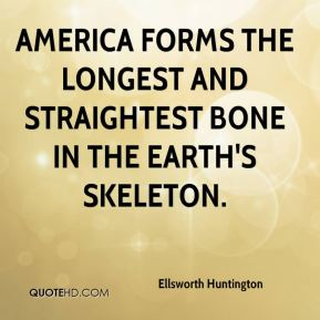 Ellsworth Huntington - America forms the longest and straightest bone in the earth's skeleton.