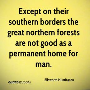 Ellsworth Huntington - Except on their southern borders the great northern forests are not good as a permanent home for man.