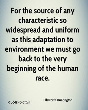 Ellsworth Huntington - For the source of any characteristic so widespread and uniform as this adaptation to environment we must go back to the very beginning of the human race.