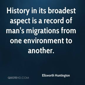 Ellsworth Huntington - History in its broadest aspect is a record of man's migrations from one environment to another.