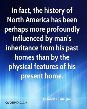 In fact, the history of North America has been perhaps more profoundly influenced by man's inheritance from his past homes than by the physical features of his present home.