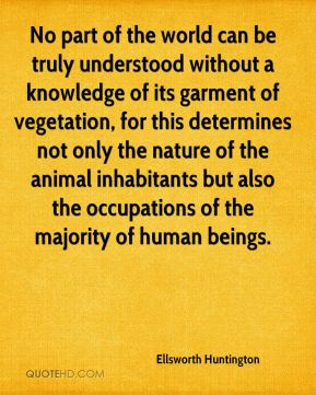 Ellsworth Huntington - No part of the world can be truly understood without a knowledge of its garment of vegetation, for this determines not only the nature of the animal inhabitants but also the occupations of the majority of human beings.