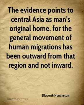 The evidence points to central Asia as man's original home, for the general movement of human migrations has been outward from that region and not inward.