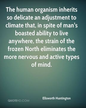 Ellsworth Huntington - The human organism inherits so delicate an adjustment to climate that, in spite of man's boasted ability to live anywhere, the strain of the frozen North eliminates the more nervous and active types of mind.