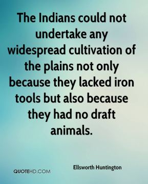 Ellsworth Huntington - The Indians could not undertake any widespread cultivation of the plains not only because they lacked iron tools but also because they had no draft animals.