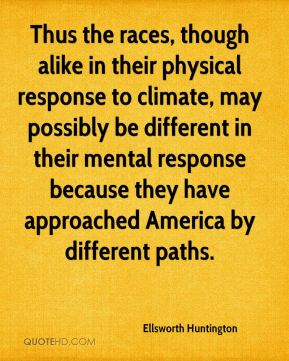 Ellsworth Huntington - Thus the races, though alike in their physical response to climate, may possibly be different in their mental response because they have approached America by different paths.