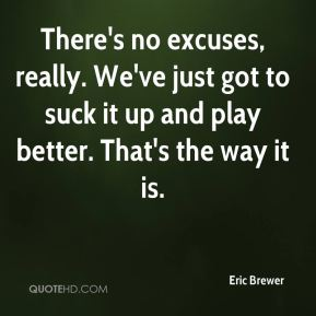 Eric Brewer - There's no excuses, really. We've just got to suck it up and play better. That's the way it is.