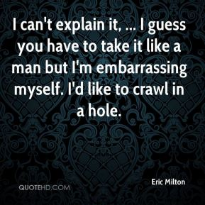 Eric Milton - I can't explain it, ... I guess you have to take it like a man but I'm embarrassing myself. I'd like to crawl in a hole.