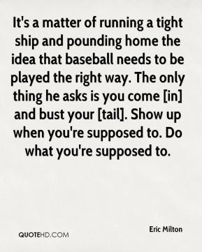 Eric Milton - It's a matter of running a tight ship and pounding home the idea that baseball needs to be played the right way. The only thing he asks is you come [in] and bust your [tail]. Show up when you're supposed to. Do what you're supposed to.