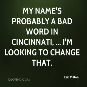 Eric Milton - My name's probably a bad word in Cincinnati, ... I'm looking to change that.