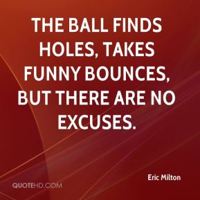 Eric Milton - The ball finds holes, takes funny bounces, but there are no excuses.