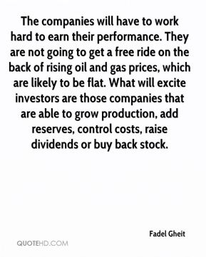The companies will have to work hard to earn their performance. They are not going to get a free ride on the back of rising oil and gas prices, which are likely to be flat. What will excite investors are those companies that are able to grow production, add reserves, control costs, raise dividends or buy back stock.