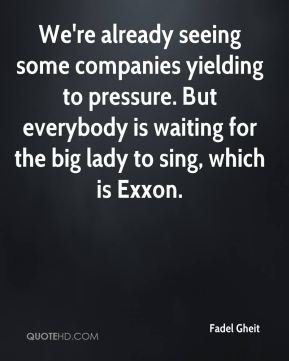We're already seeing some companies yielding to pressure. But everybody is waiting for the big lady to sing, which is Exxon.