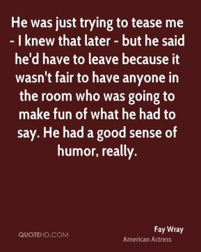 He was just trying to tease me - I knew that later - but he said he'd have to leave because it wasn't fair to have anyone in the room who was going to make fun of what he had to say. He had a good sense of humor, really.