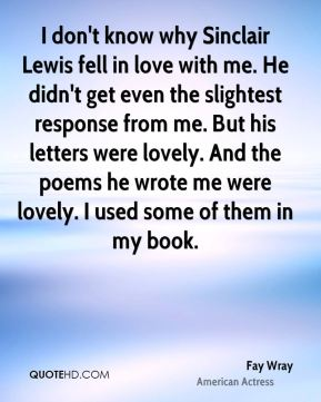Fay Wray - I don't know why Sinclair Lewis fell in love with me. He didn't get even the slightest response from me. But his letters were lovely. And the poems he wrote me were lovely. I used some of them in my book.