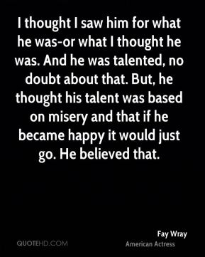 I thought I saw him for what he was-or what I thought he was. And he was talented, no doubt about that. But, he thought his talent was based on misery and that if he became happy it would just go. He believed that.