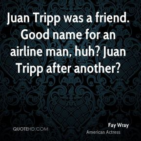Fay Wray - Juan Tripp was a friend. Good name for an airline man, huh? Juan Tripp after another?
