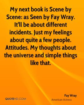 Fay Wray - My next book is Scene by Scene: as Seen by Fay Wray. It'll be about different incidents. Just my feelings about quite a few people. Attitudes. My thoughts about the universe and simple things like that.