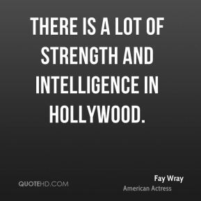 There is a lot of strength and intelligence in Hollywood.