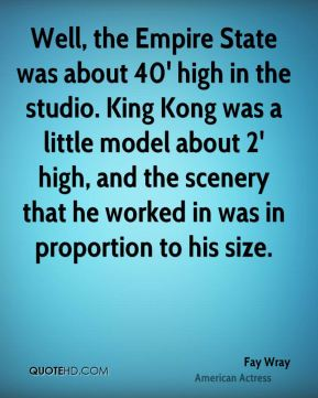 Well, the Empire State was about 40' high in the studio. King Kong was a little model about 2' high, and the scenery that he worked in was in proportion to his size.