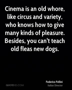 Cinema is an old whore, like circus and variety, who knows how to give many kinds of pleasure. Besides, you can't teach old fleas new dogs.