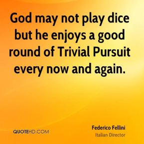 Federico Fellini - God may not play dice but he enjoys a good round of Trivial Pursuit every now and again.