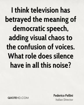 Federico Fellini - I think television has betrayed the meaning of democratic speech, adding visual chaos to the confusion of voices. What role does silence have in all this noise?