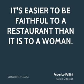 It's easier to be faithful to a restaurant than it is to a woman.