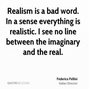 Federico Fellini - Realism is a bad word. In a sense everything is realistic. I see no line between the imaginary and the real.