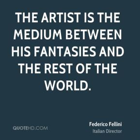 Federico Fellini - The artist is the medium between his fantasies and the rest of the world.